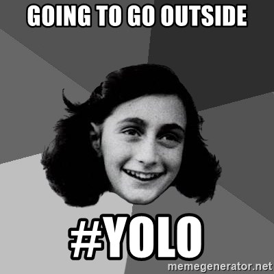 Anne Frank Lol - Going to go outside #yolo