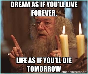 dumbledore fingers - dream as if you'll live forever. life as if you'll die tomorrow
