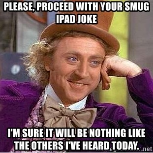 Willy Wonka - Please, proceed with your sMug iPad joke I'm sure iT will be nothing like the others I've heard today.