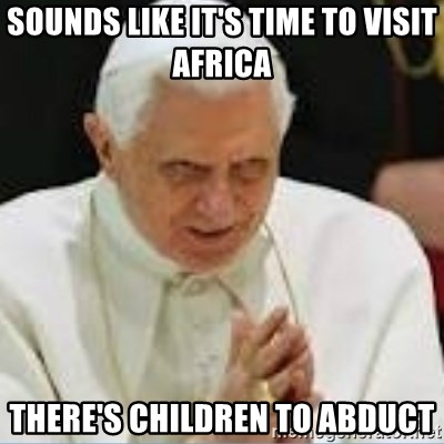 Pedo Pope - sounds like it's time to visit africa there's children to abduct