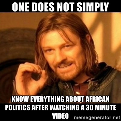 Does not simply walk into mordor Boromir  - one does not simply know everything about african politics after watching a 30 minute video