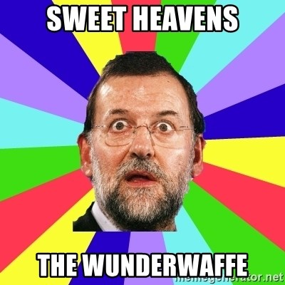 Rajoy meme - Sweet HEavens The Wunderwaffe