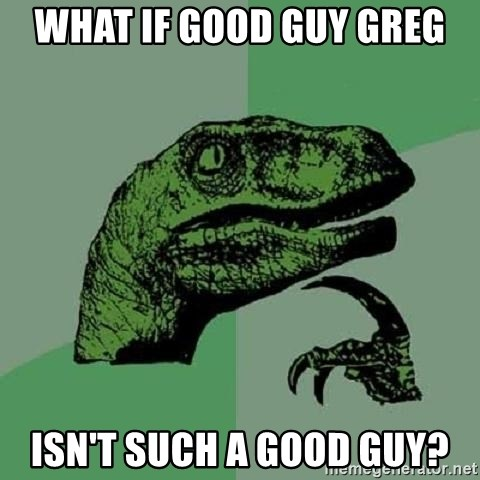 Philosoraptor - What if good guy greg isn't such a good guy?