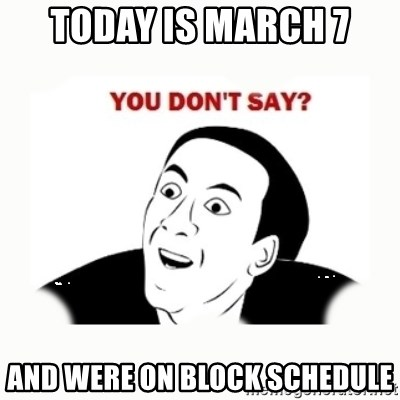 you dont say - Today is March 7 And were on block schedule