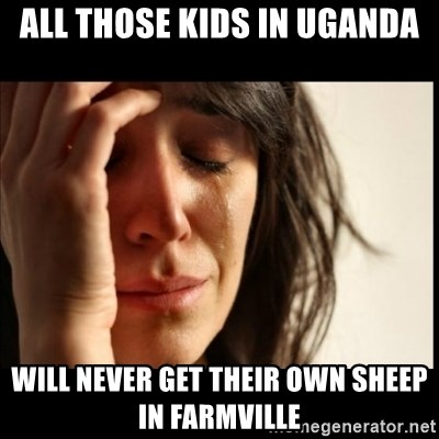 First World Problems - All those kids in uganda will never get their own sheep in farmville