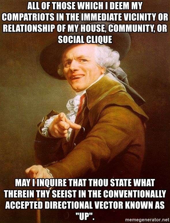 """Joseph Ducreux - All of those which I deem my compatriots in the immediate vicinity or relationship of my house, community, or social clique may I inquire that thou state what therein thy seeist in the conventionally accepted directional vector known as """"up""""."""