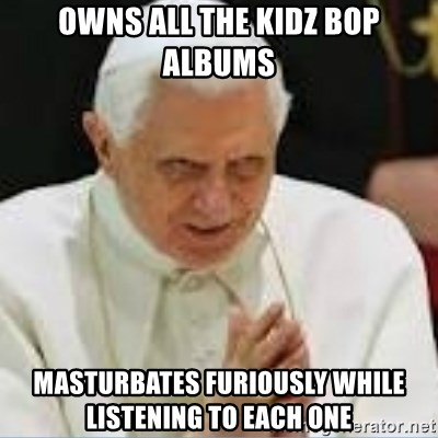 Pedo Pope - owns all the kidz bop albums masturbates furiously while listening to each one