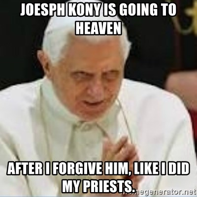 Pedo Pope - Joesph kony is going to heaven after I forgive him, like I did my priests.