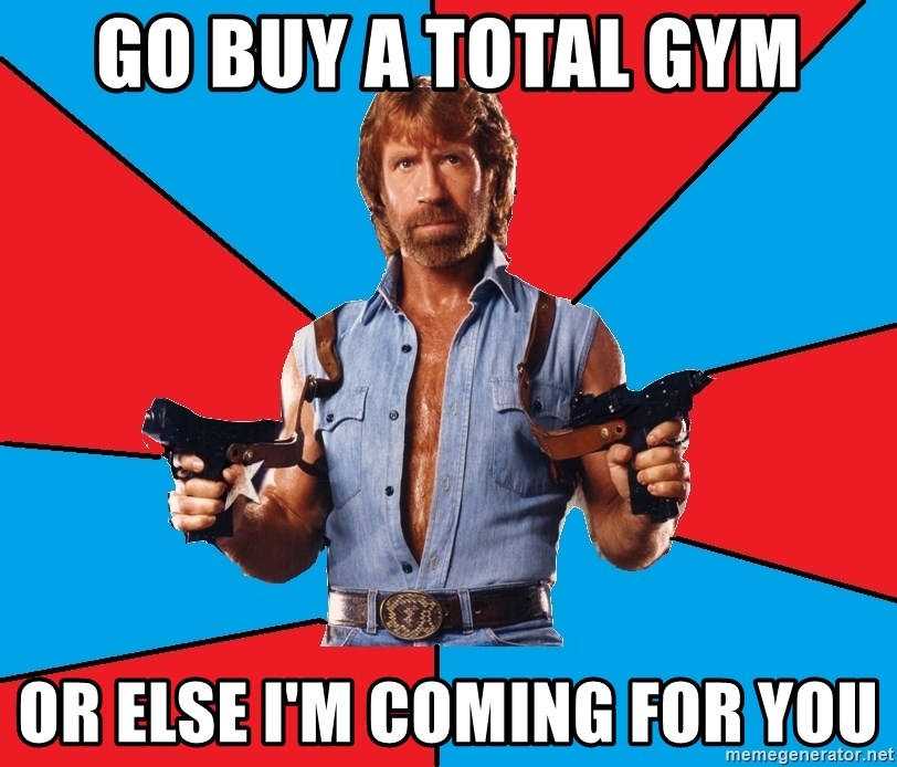 Chuck Norris  - go buy a total gym or else i'm coming for you