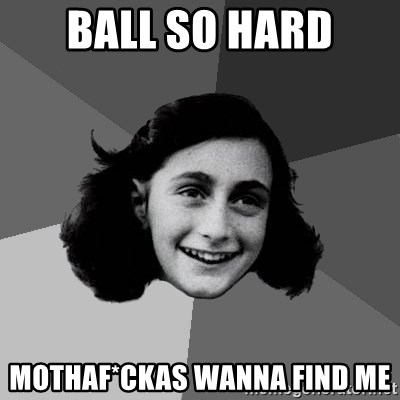 Anne Frank Lol - Ball so hard Mothaf*Ckas wanna find me