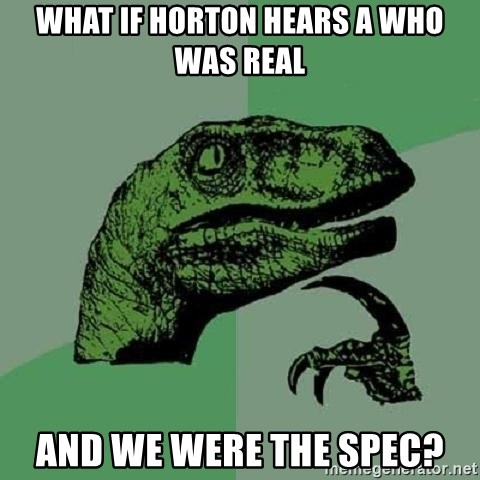 Philosoraptor - WHAT IF HORTON HEARS A WHO WAS REAL AND WE WERE THE SPEC?