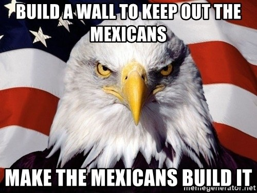 American Pride Eagle - Build a wall to keep out the mexicans make the mexicans build it