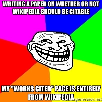 "Trollface - Writing a paper on whether or not Wikipedia Should be Citable My ""Works Cited"" page is ENTIRELY from wikipedia"