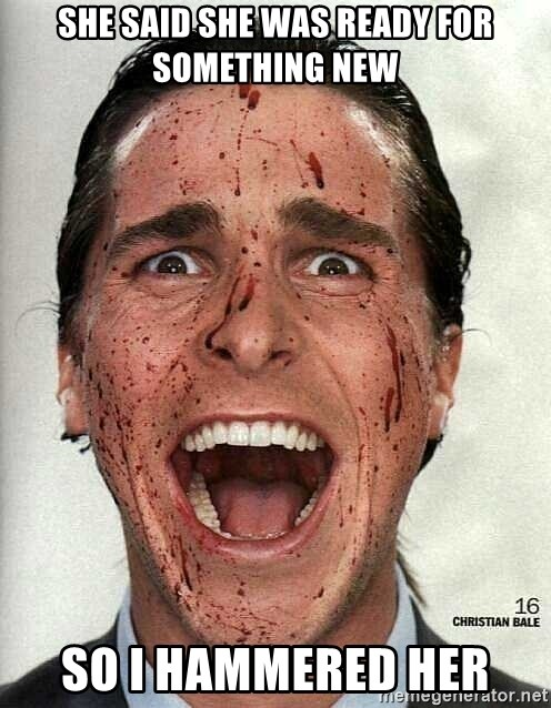 american psycho - She said she was ready for something new so i hammered her