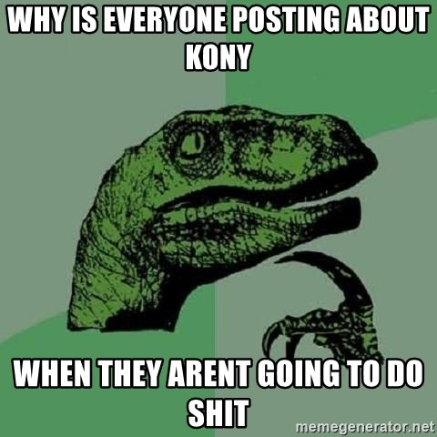 Philosoraptor - why is everyone posting about kony when they arent going to do shit
