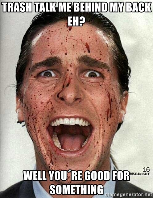 american psycho - trash talk me behind my back eh?  well you´re good for something