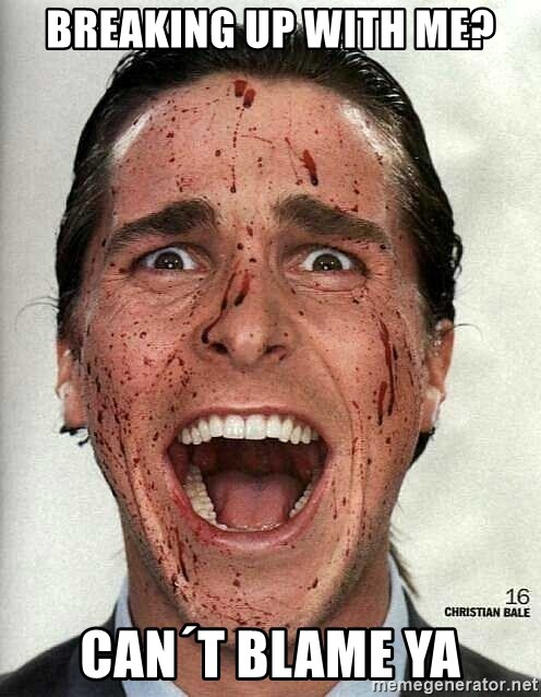 american psycho - Breaking up with me? can´t blame ya