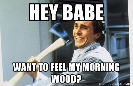american psycho - hey babe want to feel my morning wood?