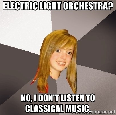 Musically Oblivious 8th Grader - Electric Light Orchestra? No, I don't listen to classical music.