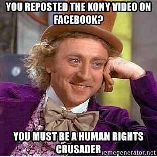 Willy Wonka - You Reposted The Kony Video On Facebook? You must be a human rights crusader