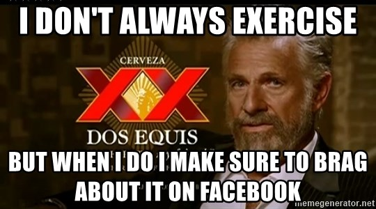Dos Equis Man - I don't always exercise but when i do i make sure to brag about it on facebook