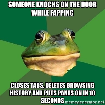 Foul Bachelor Frog - someone knocks on the door while fapping closes tabs, deletes browsing history and puts pants on in 10 seconds