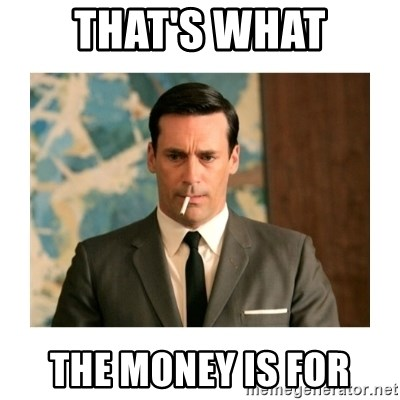 don draper - That's WHAT THE MONEY IS FOR