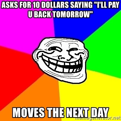 """Trollface - Asks for 10 dollars saying """"i'll pay u back tomorrow"""" moves the next day"""