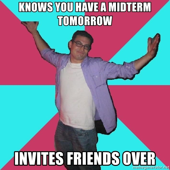 Douchebag Roommate - knows you have a midterm tomorrow invites friends over