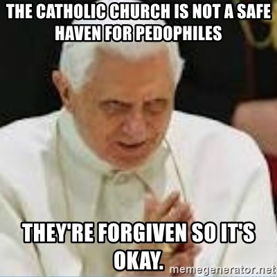 Pedo Pope - The catholic church is not a safe haven for pedophiles they're forgiven so it's okay.