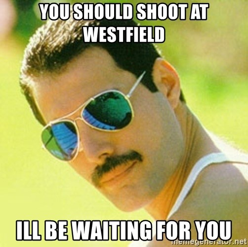 typical Queen Fan - You should shoot at westfield Ill be waiting for you
