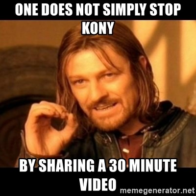 Does not simply walk into mordor Boromir  - one does not simply stop Kony by sharing a 30 minute video