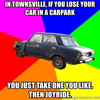 AdviceCar - In Townsville, if you lose your car in a carpark You just take one you like. then joyride.