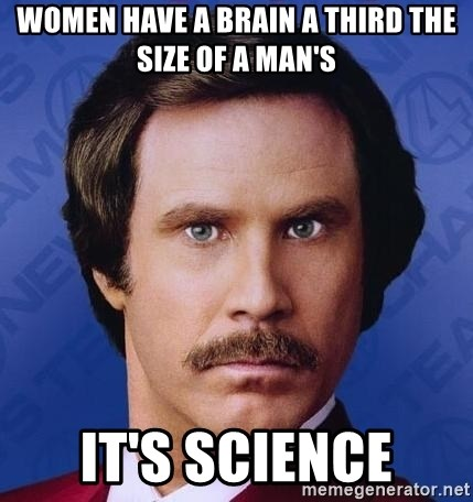 Ron Burgundy - Women have a brain a third the size of a man's It's science