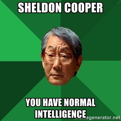 High Expectations Asian Father - sheldon cooper YOU HAVE NORMAL INTELLIGENCE