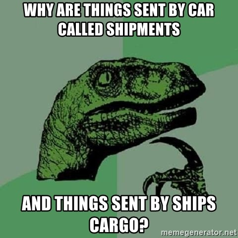 Philosoraptor - why are things sent by car called shipments and things sent by ships cargo?