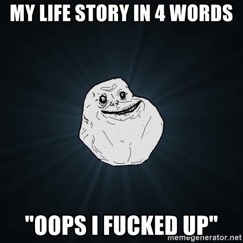 """Forever Alone - my life story in 4 words """"oops i fucked up"""""""