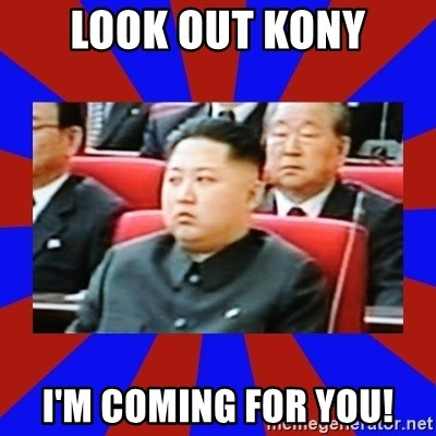 kim jong un - Look Out kOny I'm coming for you!