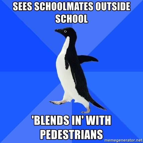 Socially Awkward Penguin - sees schoolmates outside school 'blends in' with pedestrians