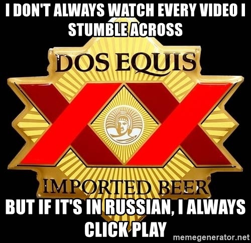 Dos Equis - I don't always watch every video i stumble across BUt If It's in russian, I always click play