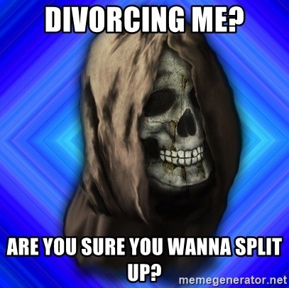 Scytheman - Divorcing me? are you sure you wanna split up?
