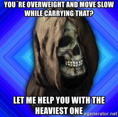 Scytheman - you´re overweight and move slow while carrying that? let me help you with the heaviest one