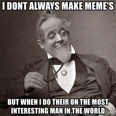1889 [10] guy - i dont always make meme's  but when i do their on the most interesting man in the world