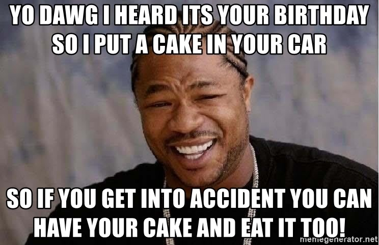 Yo Dawg - yo dawg i heard its your birthday so i put a cake in your car so if you get into accident you can have your cake and eat it too!