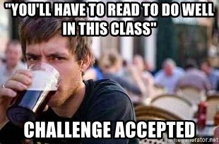 "The Lazy College Senior - ""you'll have to read to do well in this class"" Challenge Accepted"