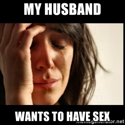 First World Problems - my husband wants to have sex