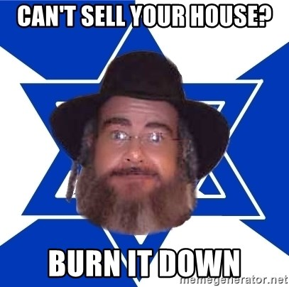 Advice Jew - can't sell your house? burn it down