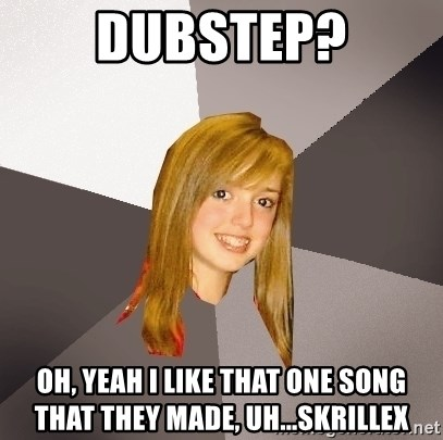 Musically Oblivious 8th Grader - dubstep? oh, yeah i like that one song that they made, uh...Skrillex