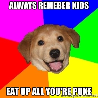Advice Dog - always remeber kids eat up all you're puke