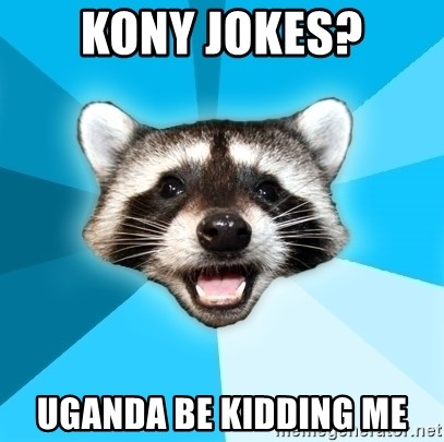 Lame Pun Coon - Kony Jokes? Uganda be kidding me